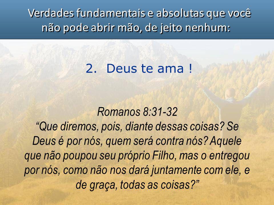 """Verdades fundamentais e absolutas que você não pode abrir mão, de jeito nenhum: 2. Deus te ama ! Romanos 8:31-32 """"Que diremos, pois, diante dessas coi"""