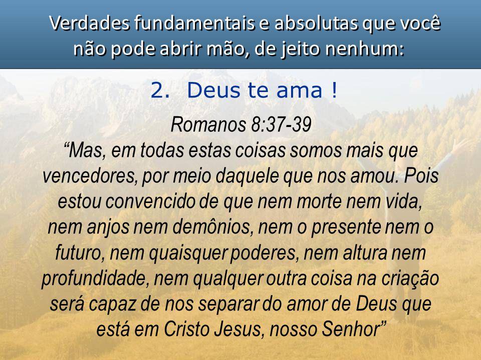 """Verdades fundamentais e absolutas que você não pode abrir mão, de jeito nenhum: 2. Deus te ama ! Romanos 8:37-39 """"Mas, em todas estas coisas somos mai"""