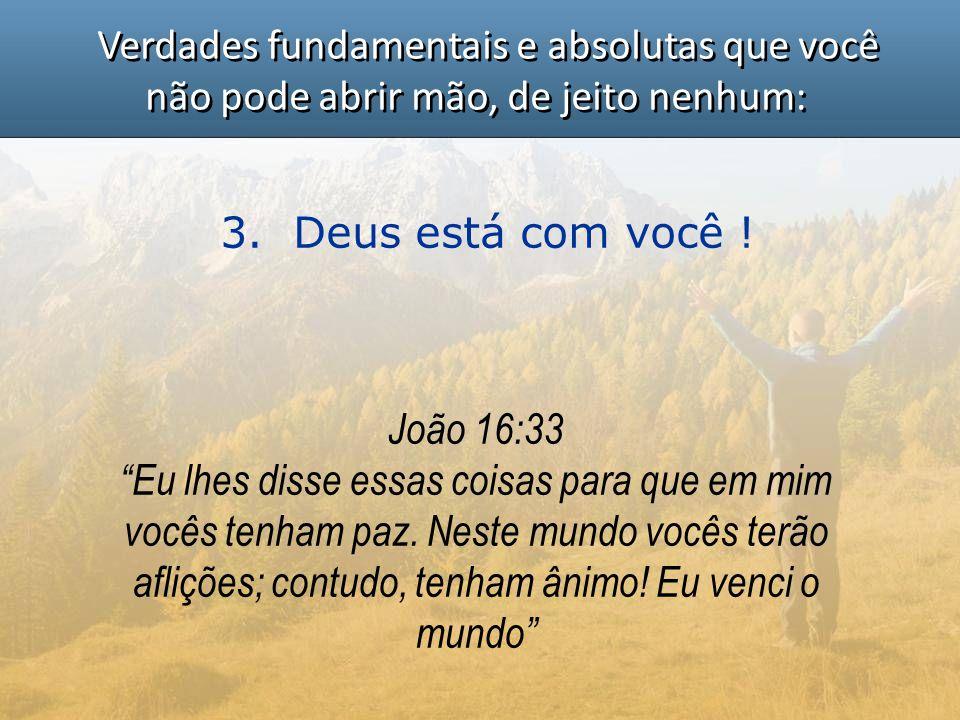 """Verdades fundamentais e absolutas que você não pode abrir mão, de jeito nenhum: 3. Deus está com você ! João 16:33 """"Eu lhes disse essas coisas para qu"""