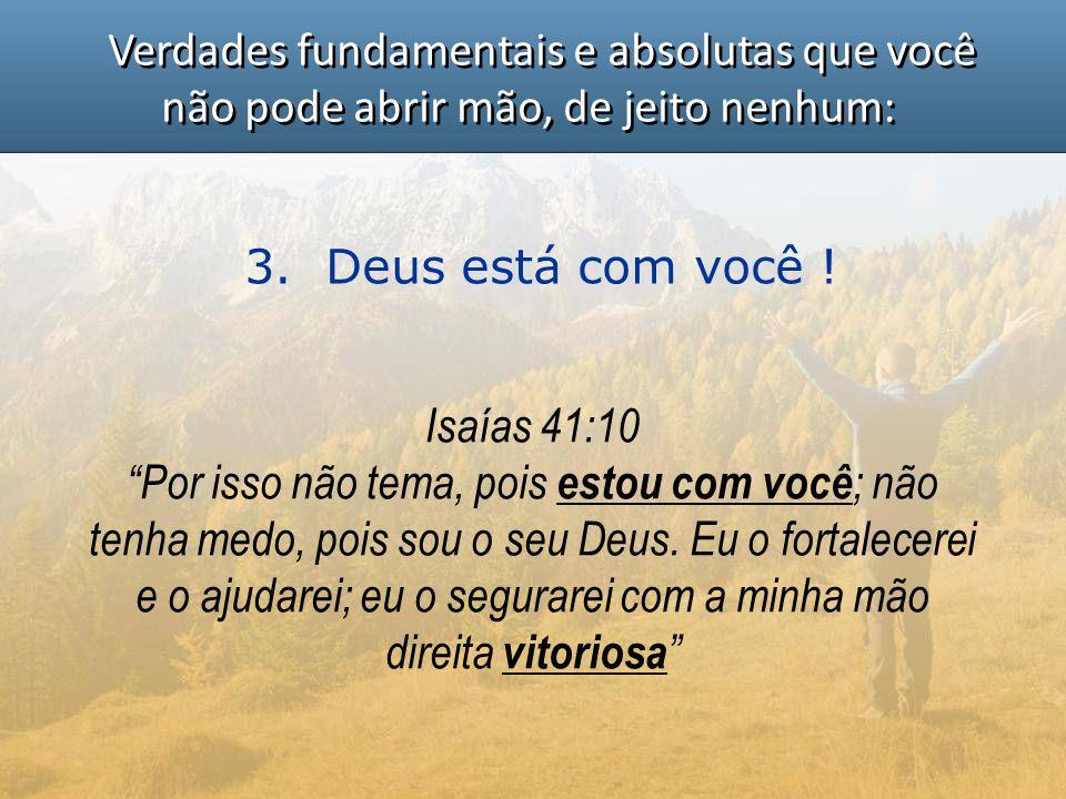"""Verdades fundamentais e absolutas que você não pode abrir mão, de jeito nenhum: 3. Deus está com você ! Isaías 41:10 """"Por isso não tema, pois estou co"""