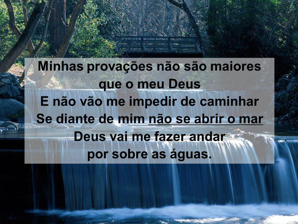 Minhas provações não são maiores que o meu Deus E não vão me impedir de caminhar Se diante de mim não se abrir o mar Deus vai me fazer andar por sobre as águas.