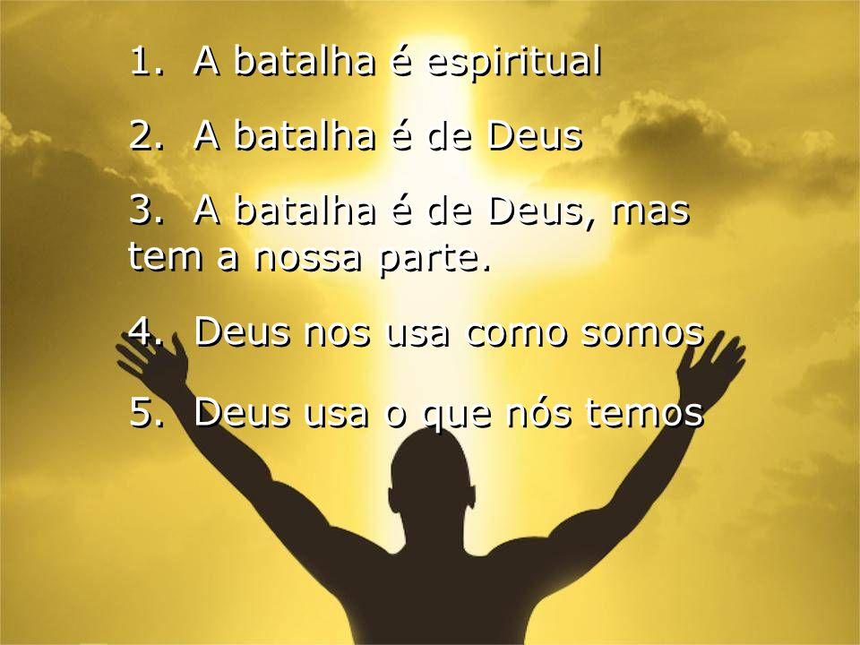 2. A batalha é de Deus 1. A batalha é espiritual 3. A batalha é de Deus, mas tem a nossa parte. 4. Deus nos usa como somos 5. Deus usa o que nós temos