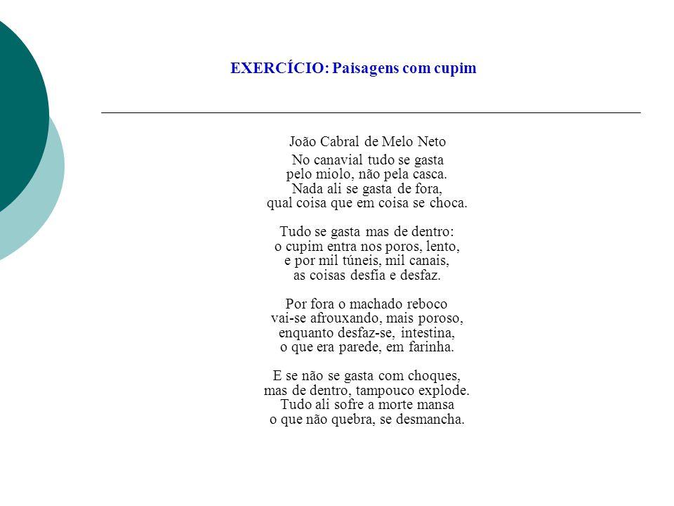 EXERCÍCIO: Paisagens com cupim João Cabral de Melo Neto No canavial tudo se gasta pelo miolo, não pela casca. Nada ali se gasta de fora, qual coisa qu