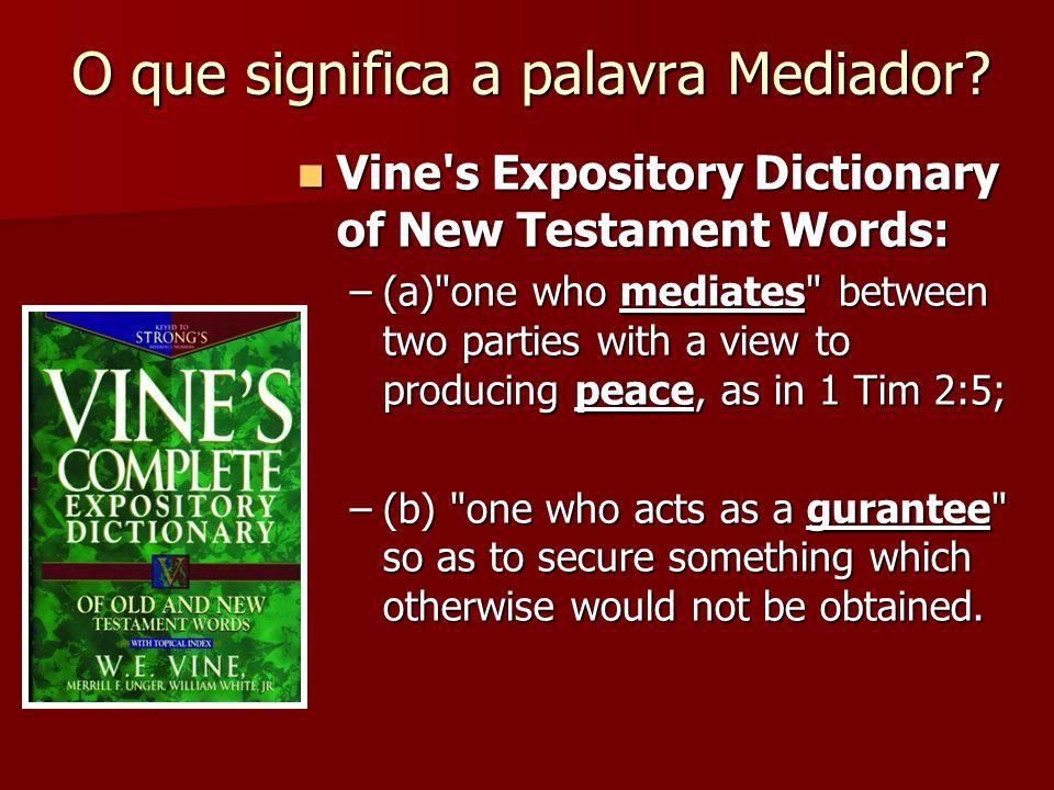 O que significa a palavra Mediador? Vine's Expository Dictionary of New Testament Words: Vine's Expository Dictionary of New Testament Words: –(a)