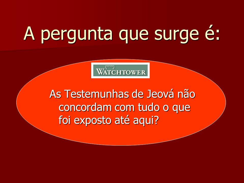 A pergunta que surge é: As Testemunhas de Jeová não concordam com tudo o que foi exposto até aqui?