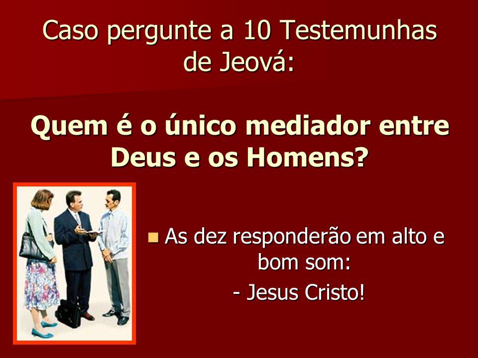 Caso pergunte a 10 Testemunhas de Jeová: Quem é o único mediador entre Deus e os Homens? As dez responderão em alto e bom som: As dez responderão em a