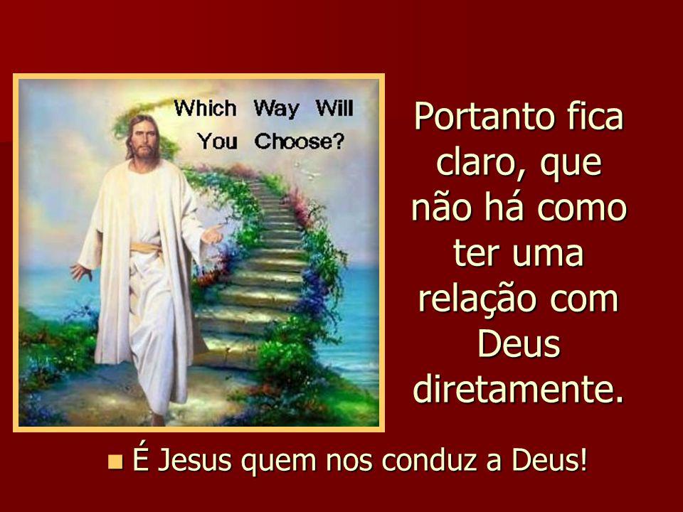 Portanto fica claro, que não há como ter uma relação com Deus diretamente. É Jesus quem nos conduz a Deus! É Jesus quem nos conduz a Deus!