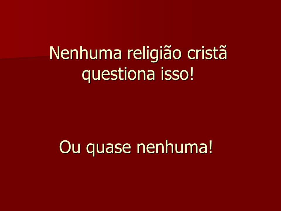 Nenhuma religião cristã questiona isso! Ou quase nenhuma!