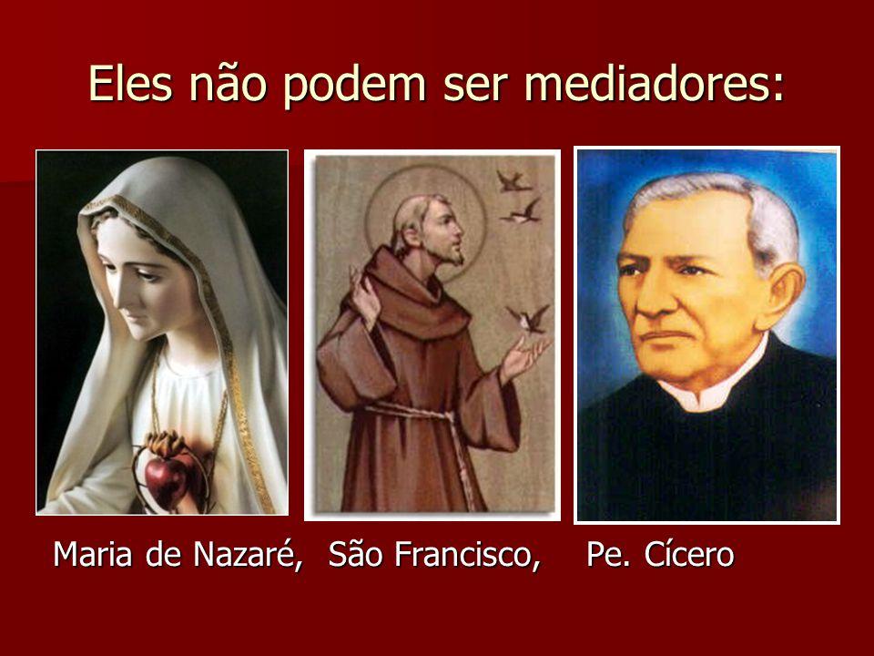 Eles não podem ser mediadores: Maria de Nazaré, São Francisco, Pe. Cícero