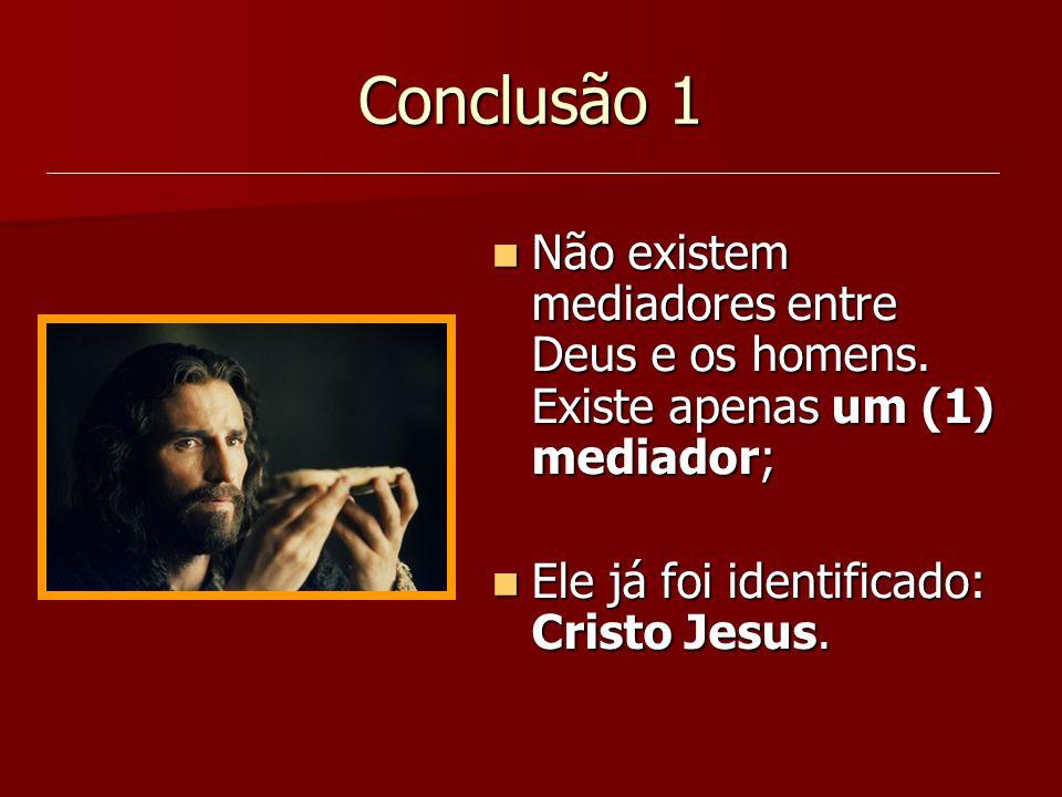 Conclusão 1 Não existem mediadores entre Deus e os homens. Existe apenas um (1) mediador; Não existem mediadores entre Deus e os homens. Existe apenas
