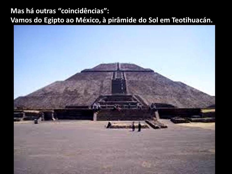 Mas há outras coincidências : Vamos do Egipto ao México, à pirâmide do Sol em Teotihuacán.