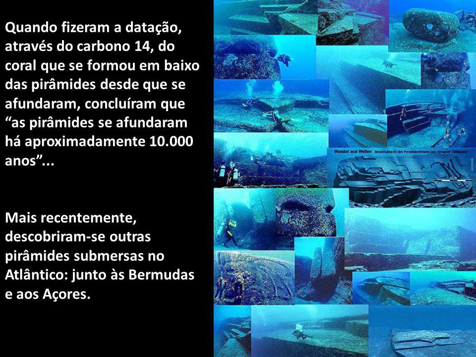Quando fizeram a datação, através do carbono 14, do coral que se formou em baixo das pirâmides desde que se afundaram, concluíram que as pirâmides se afundaram há aproximadamente 10.000 anos ...