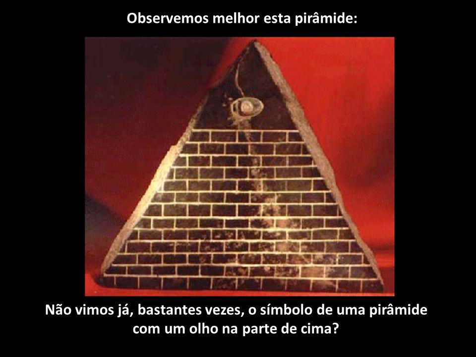 Observemos melhor esta pirâmide: Não vimos já, bastantes vezes, o símbolo de uma pirâmide com um olho na parte de cima?
