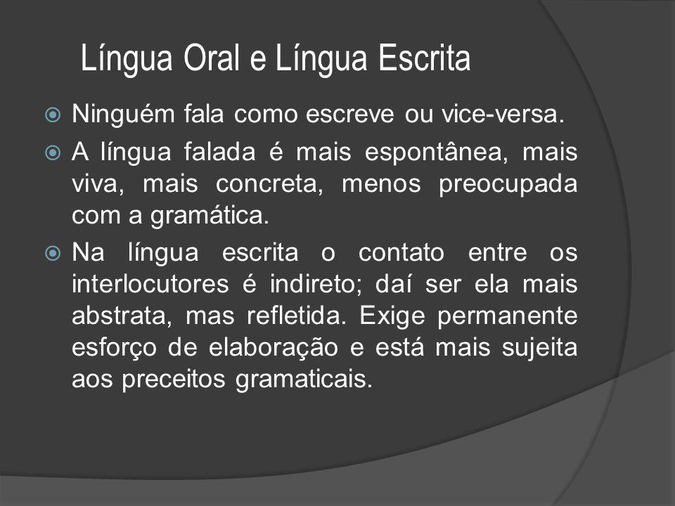 Língua Oral e Língua Escrita  Ninguém fala como escreve ou vice-versa.  A língua falada é mais espontânea, mais viva, mais concreta, menos preocupad