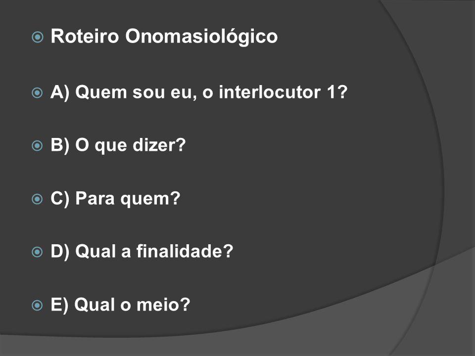  Roteiro Onomasiológico  A) Quem sou eu, o interlocutor 1?  B) O que dizer?  C) Para quem?  D) Qual a finalidade?  E) Qual o meio?