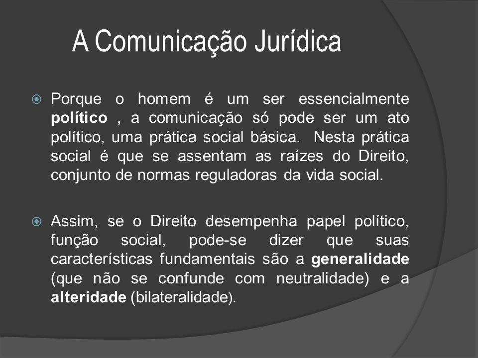 A Comunicação Jurídica  Porque o homem é um ser essencialmente político, a comunicação só pode ser um ato político, uma prática social básica. Nesta