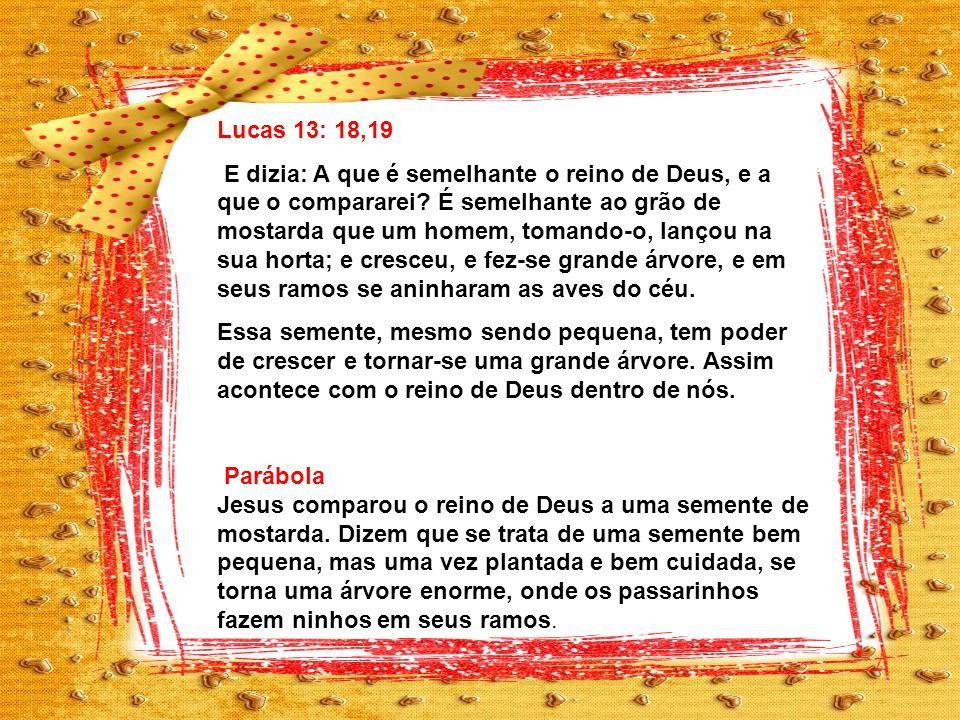 Lucas 13: 18,19 E dizia: A que é semelhante o reino de Deus, e a que o compararei.