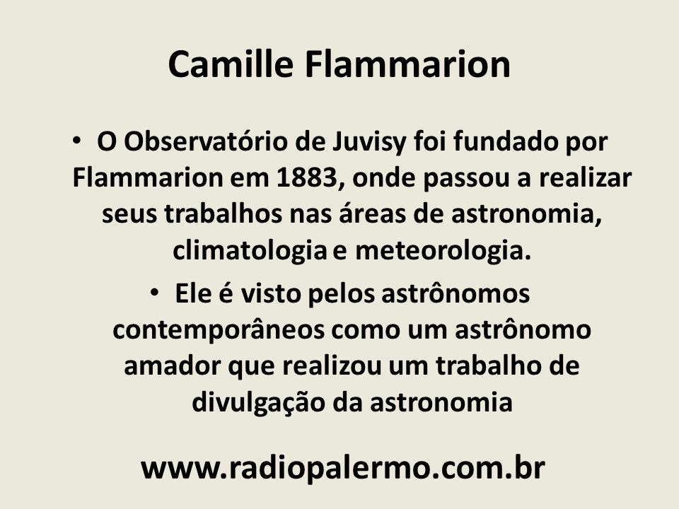 Camille Flammarion O Observatório de Juvisy foi fundado por Flammarion em 1883, onde passou a realizar seus trabalhos nas áreas de astronomia, climato