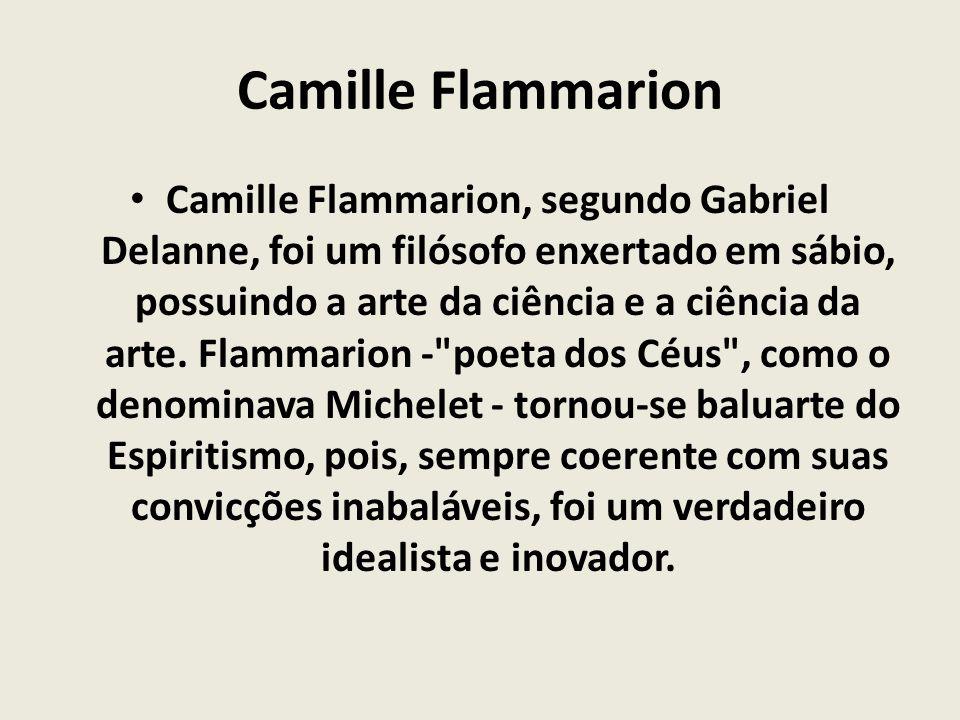 Camille Flammarion Camille Flammarion, segundo Gabriel Delanne, foi um filósofo enxertado em sábio, possuindo a arte da ciência e a ciência da arte. F