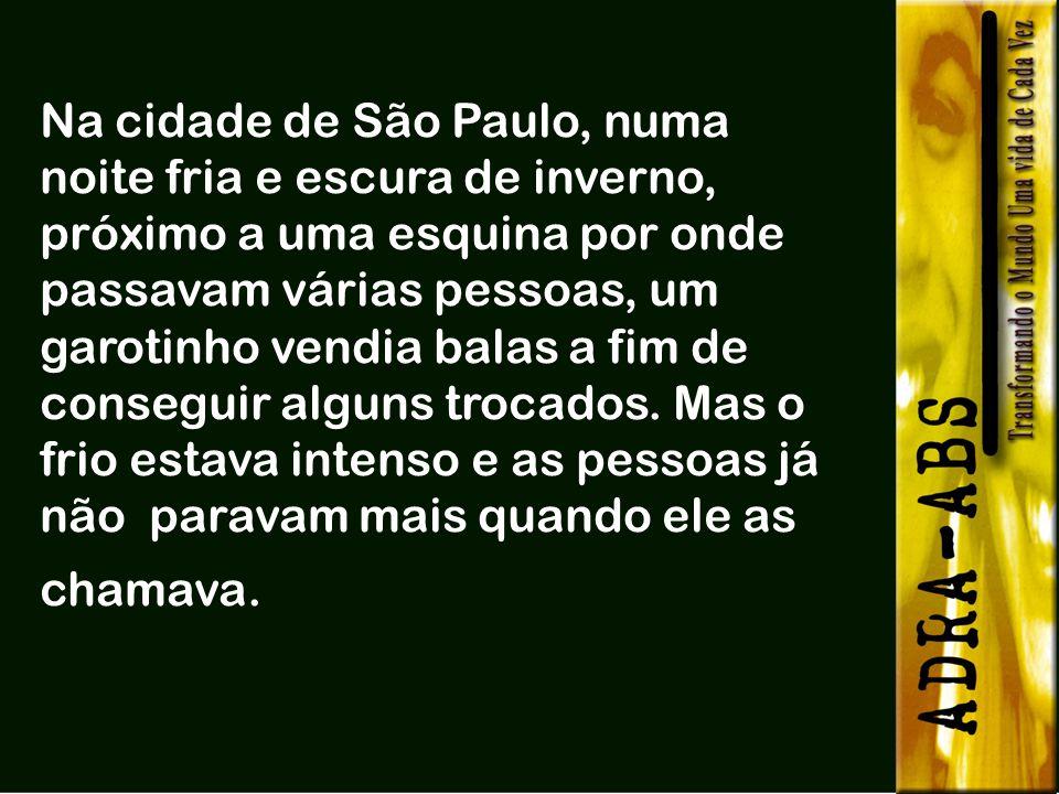 Na cidade de São Paulo, numa noite fria e escura de inverno, próximo a uma esquina por onde passavam várias pessoas, um garotinho vendia balas a fim de conseguir alguns trocados.