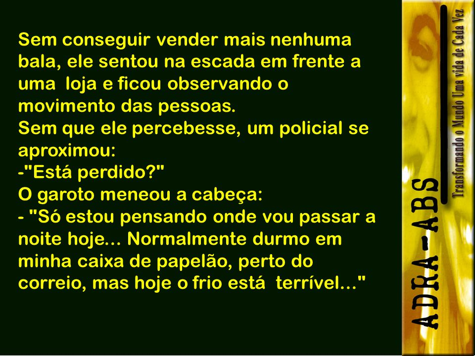 Na cidade de São Paulo, numa noite fria e escura de inverno, próximo a uma esquina por onde passavam várias pessoas, um garotinho vendia balas a fim d
