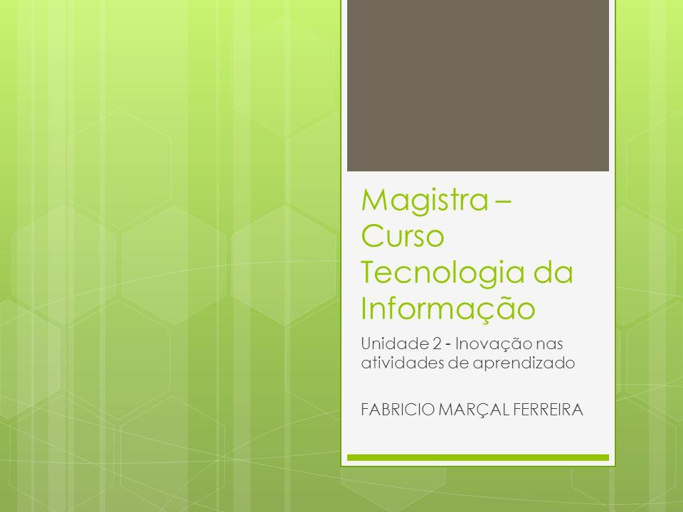 Magistra – Curso Tecnologia da Informação Unidade 2 - Inovação nas atividades de aprendizado FABRICIO MARÇAL FERREIRA