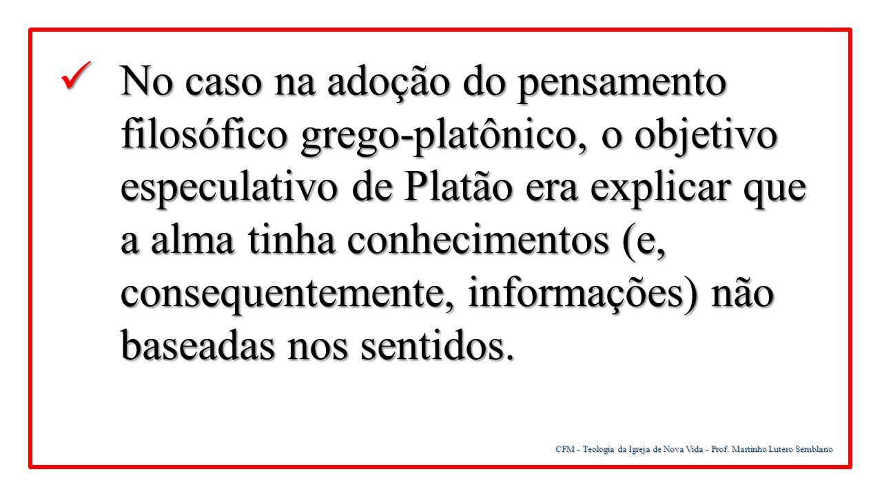 CFM - Teologia da Igreja de Nova Vida - Prof. Martinho Lutero Semblano No caso na adoção do pensamento filosófico grego-platônico, o objetivo especula