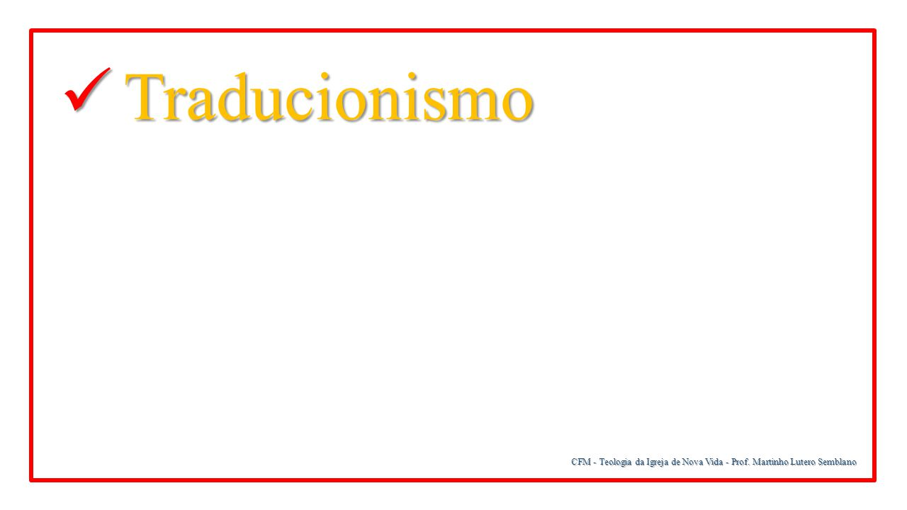 CFM - Teologia da Igreja de Nova Vida - Prof. Martinho Lutero Semblano Traducionismo Traducionismo