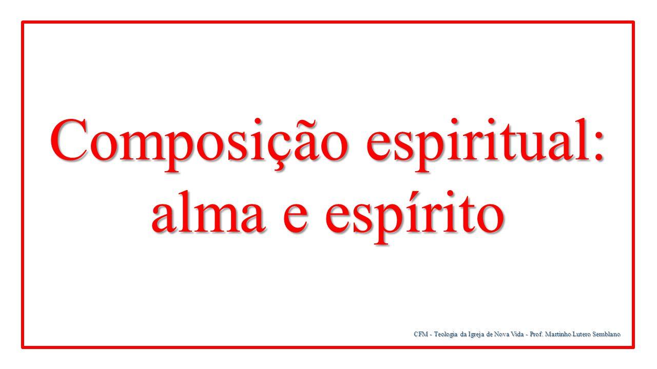 CFM - Teologia da Igreja de Nova Vida - Prof. Martinho Lutero Semblano Composição espiritual: alma e espírito