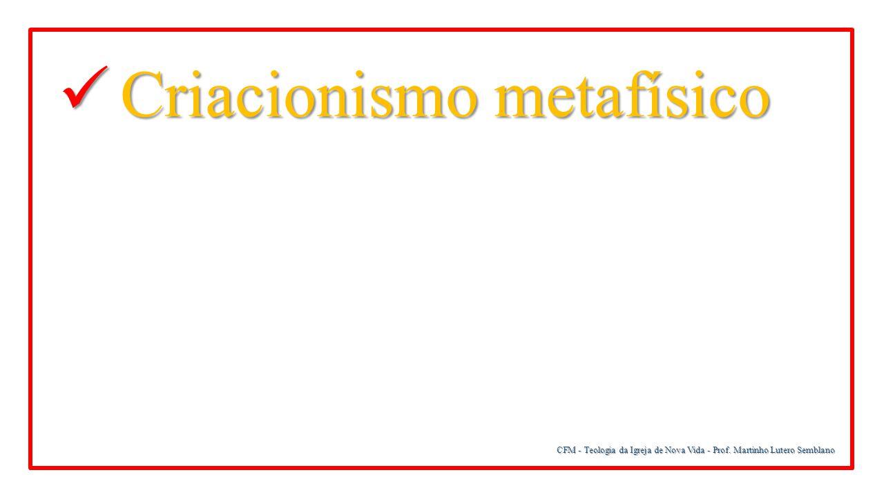 CFM - Teologia da Igreja de Nova Vida - Prof. Martinho Lutero Semblano Criacionismo metafísico Criacionismo metafísico