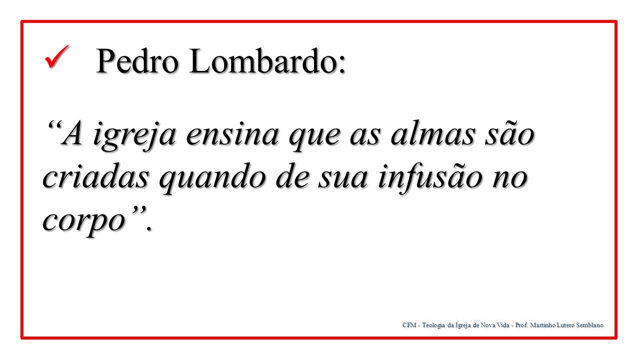 """CFM - Teologia da Igreja de Nova Vida - Prof. Martinho Lutero Semblano Pedro Lombardo: Pedro Lombardo: """"A igreja ensina que as almas são criadas quand"""