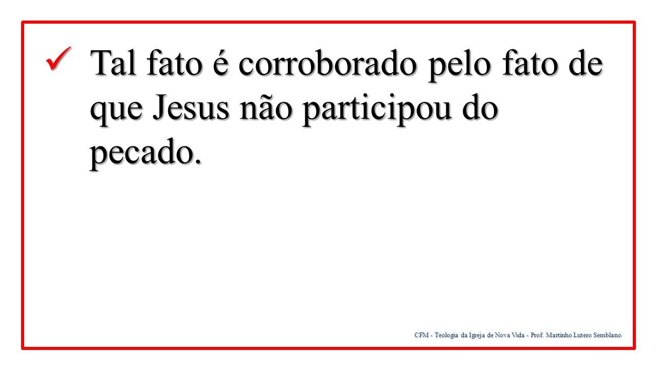 CFM - Teologia da Igreja de Nova Vida - Prof. Martinho Lutero Semblano Tal fato é corroborado pelo fato de que Jesus não participou do pecado. Tal fat
