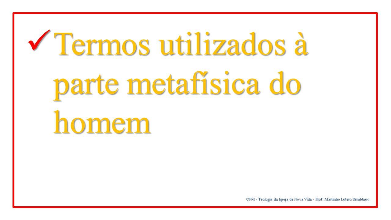 CFM - Teologia da Igreja de Nova Vida - Prof. Martinho Lutero Semblano Termos utilizados à parte metafísica do homem Termos utilizados à parte metafís
