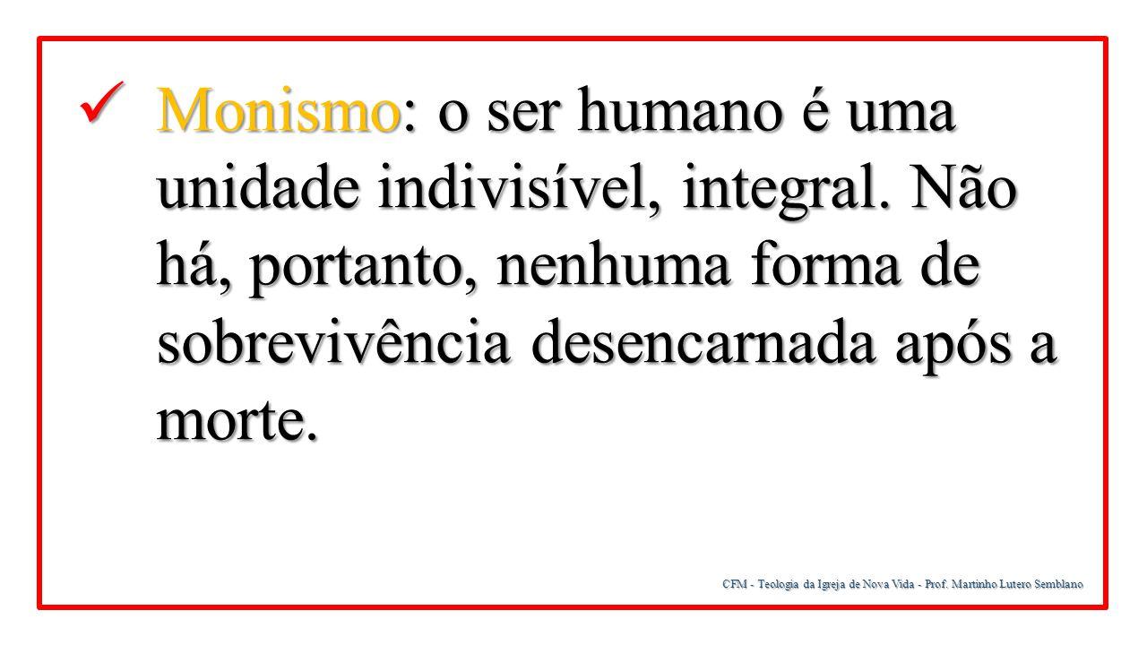 CFM - Teologia da Igreja de Nova Vida - Prof. Martinho Lutero Semblano Monismo: o ser humano é uma unidade indivisível, integral. Não há, portanto, ne