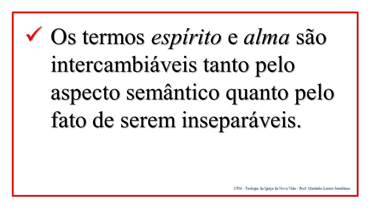 CFM - Teologia da Igreja de Nova Vida - Prof. Martinho Lutero Semblano Os termos espírito e alma são intercambiáveis tanto pelo aspecto semântico quan
