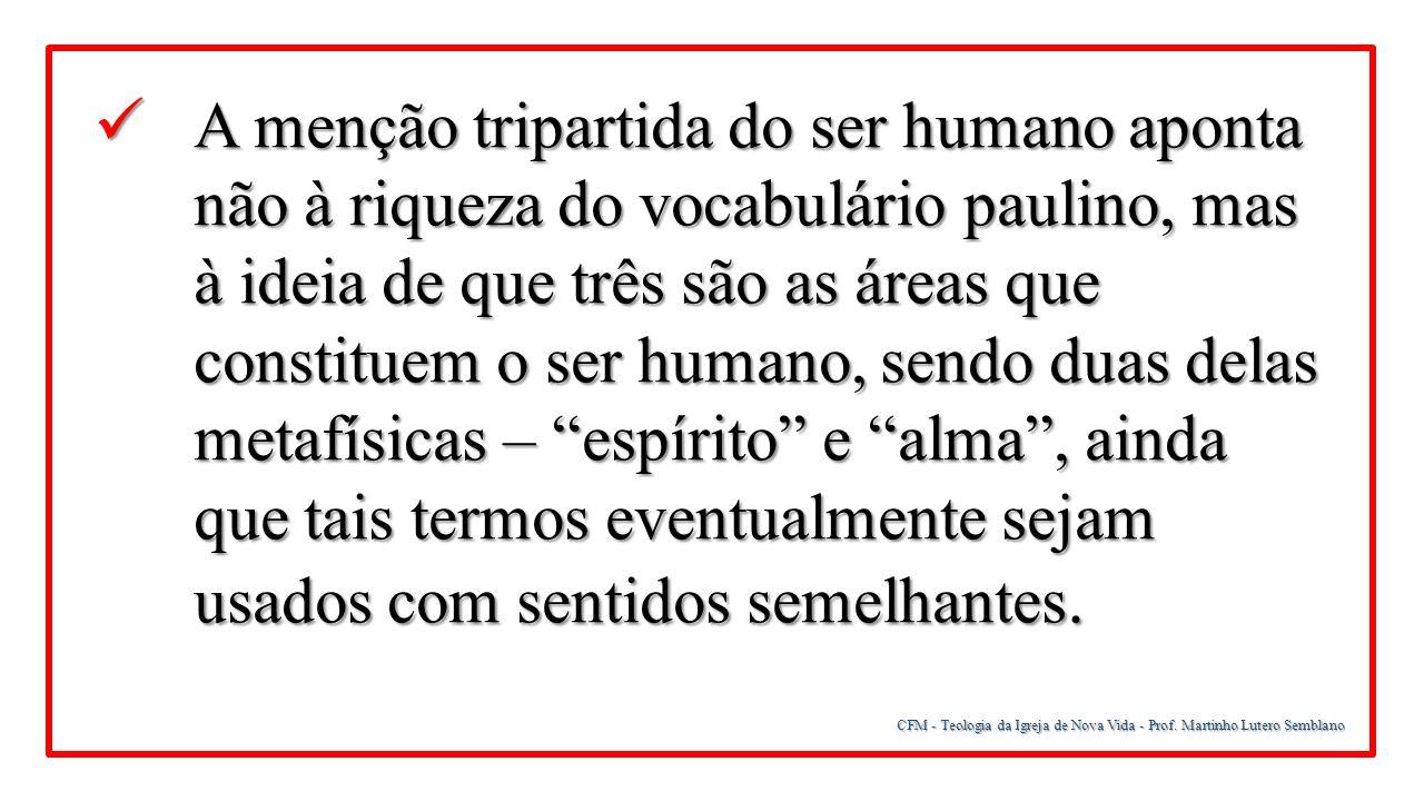 CFM - Teologia da Igreja de Nova Vida - Prof. Martinho Lutero Semblano A menção tripartida do ser humano aponta não à riqueza do vocabulário paulino,