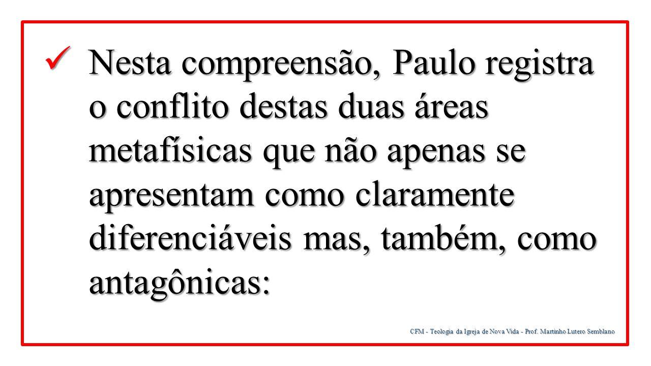 CFM - Teologia da Igreja de Nova Vida - Prof. Martinho Lutero Semblano Nesta compreensão, Paulo registra o conflito destas duas áreas metafísicas que