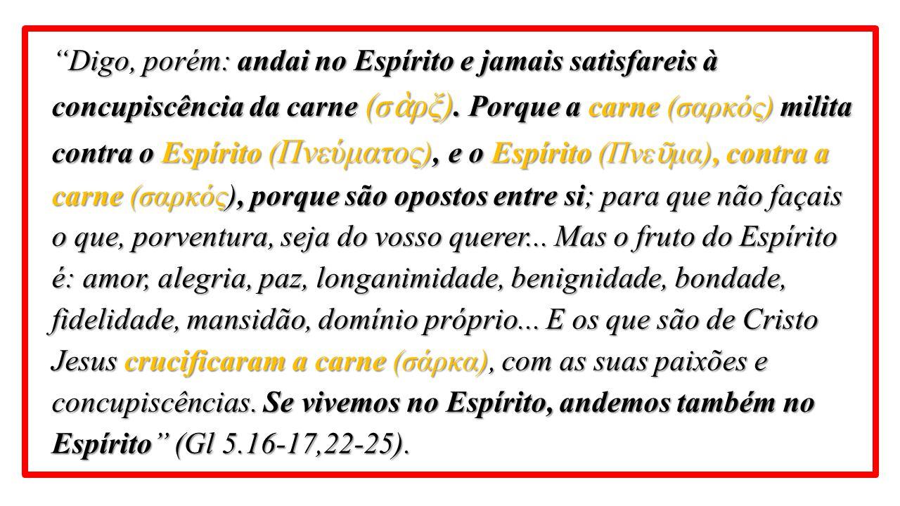 """""""Digo, porém: andai no Espírito e jamais satisfareis à concupiscência da carne (σ ὰ ρξ). Porque a carne (σαρκός) milita contra o Espírito ( Πνεύματος"""
