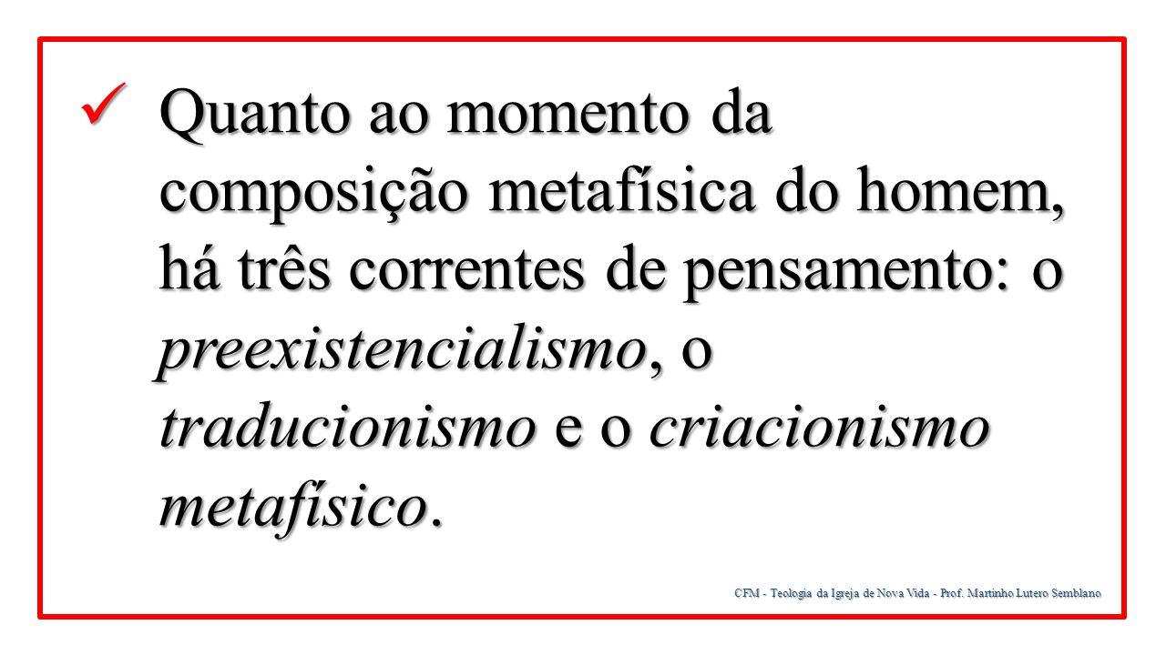 CFM - Teologia da Igreja de Nova Vida - Prof. Martinho Lutero Semblano Quanto ao momento da composição metafísica do homem, há três correntes de pensa