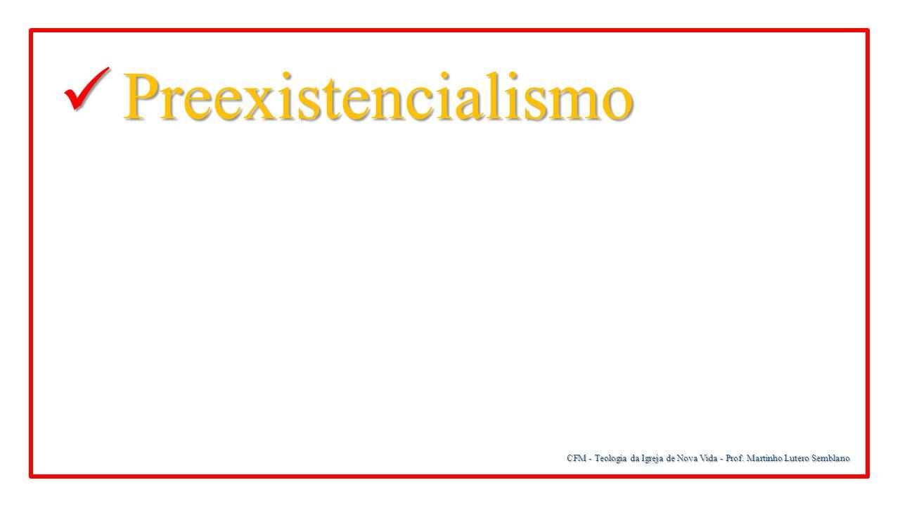 CFM - Teologia da Igreja de Nova Vida - Prof. Martinho Lutero Semblano Preexistencialismo Preexistencialismo