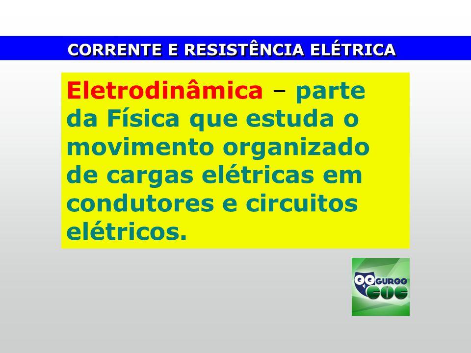 CORRENTE E RESISTÊNCIA ELÉTRICA Eletrodinâmica – parte da Física que estuda o movimento organizado de cargas elétricas em condutores e circuitos elétr
