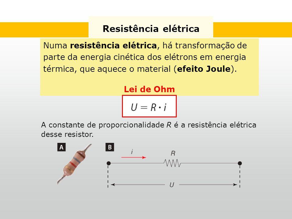 Resistência elétrica Numa resistência elétrica, há transformação de parte da energia cinética dos elétrons em energia térmica, que aquece o material (