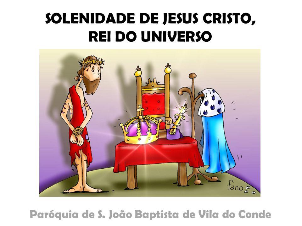 SOLENIDADE DE JESUS CRISTO, REI DO UNIVERSO Paróquia de S. João Baptista de Vila do Conde