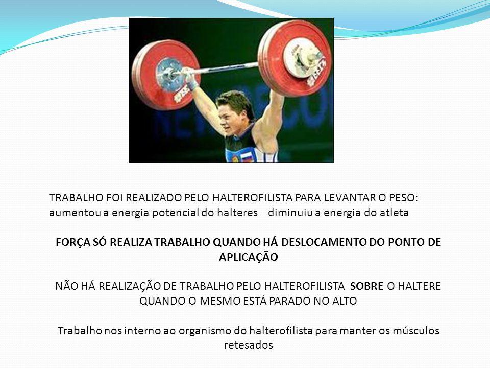 TRABALHO FOI REALIZADO PELO HALTEROFILISTA PARA LEVANTAR O PESO: aumentou a energia potencial do halteres diminuiu a energia do atleta FORÇA SÓ REALIZ