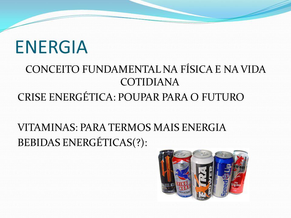 ENERGIA CONCEITO FUNDAMENTAL NA FÍSICA E NA VIDA COTIDIANA CRISE ENERGÉTICA: POUPAR PARA O FUTURO VITAMINAS: PARA TERMOS MAIS ENERGIA BEBIDAS ENERGÉTI