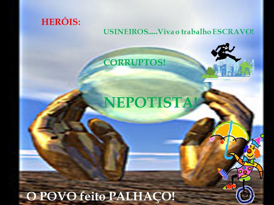 HERÓIS: USINEIROS.....Viva o trabalho ESCRAVO! CORRUPTOS! NEPOTISTA! O POVO feito PALHAÇO!