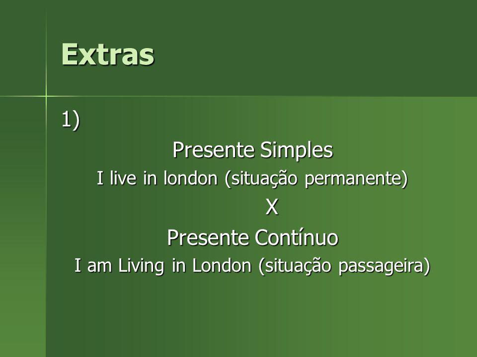 Extras 1) Presente Simples I live in london (situação permanente) X Presente Contínuo I am Living in London (situação passageira)