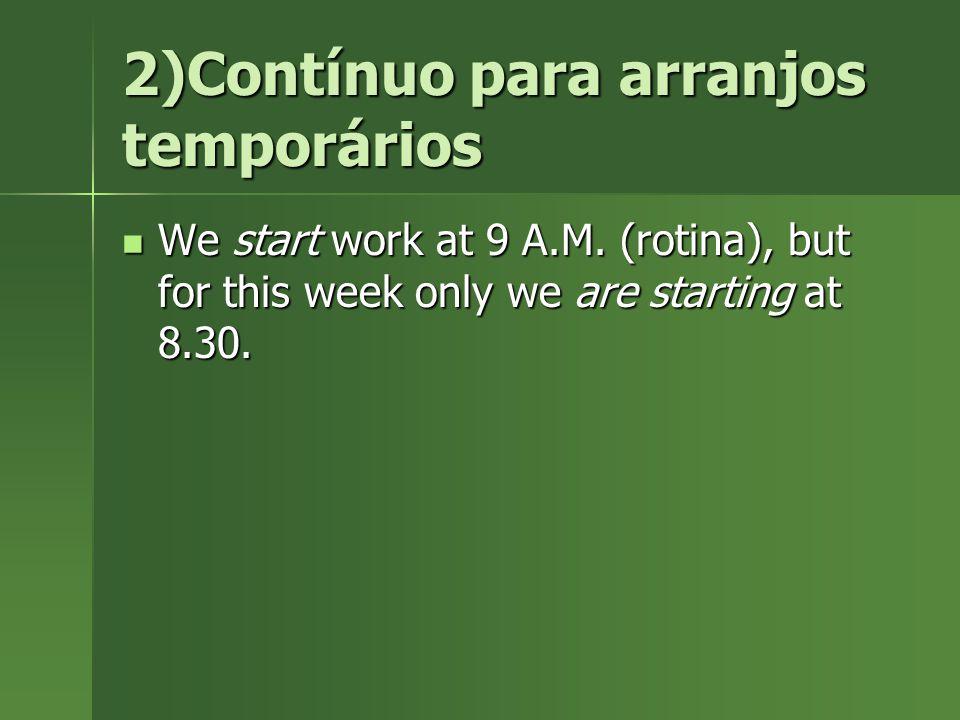 2)Contínuo para arranjos temporários We start work at 9 A.M. (rotina), but for this week only we are starting at 8.30. We start work at 9 A.M. (rotina