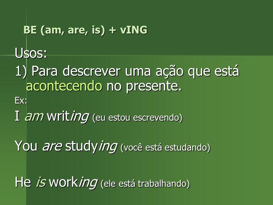 BE (am, are, is) + vING Usos: 1) Para descrever uma ação que está acontecendo no presente. Ex: I am writing (eu estou escrevendo) You are studying (vo