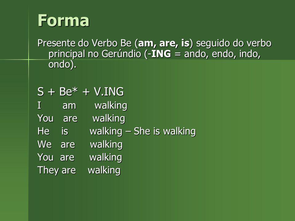 Forma Presente do Verbo Be (am, are, is) seguido do verbo principal no Gerúndio (-ING = ando, endo, indo, ondo). S + Be* + V.ING I am walking You are